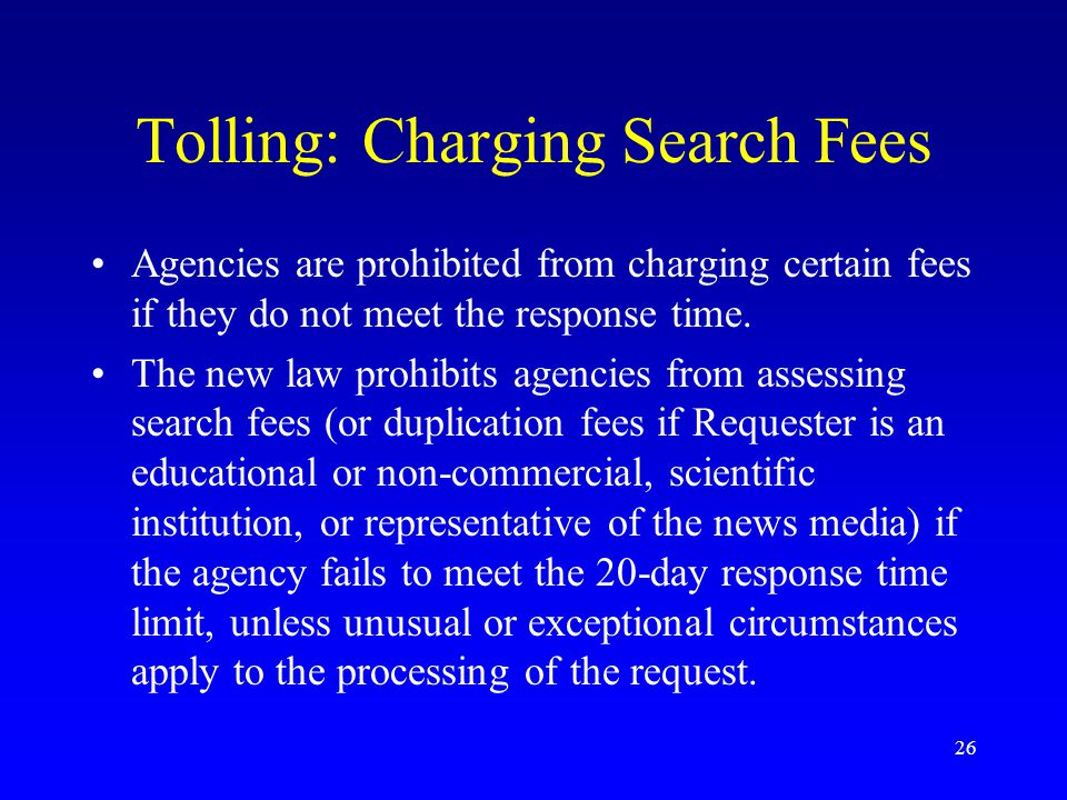 26 Tolling: Charging Search Fees Agencies are prohibited from charging certain fees if they do not meet the response time. The new law prohibits agenc