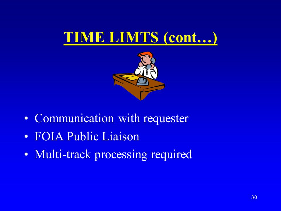30 TIME LIMTS (cont…) Communication with requester FOIA Public Liaison Multi-track processing required