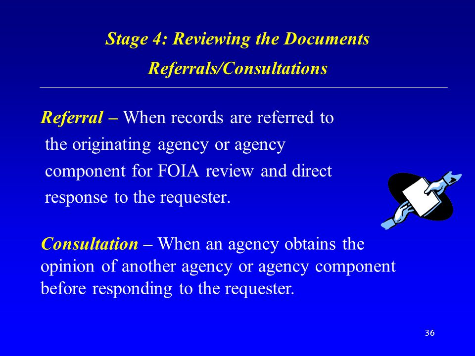 36 Stage 4: Reviewing the Documents Referrals/Consultations Referral – When records are referred to the originating agency or agency component for FOI