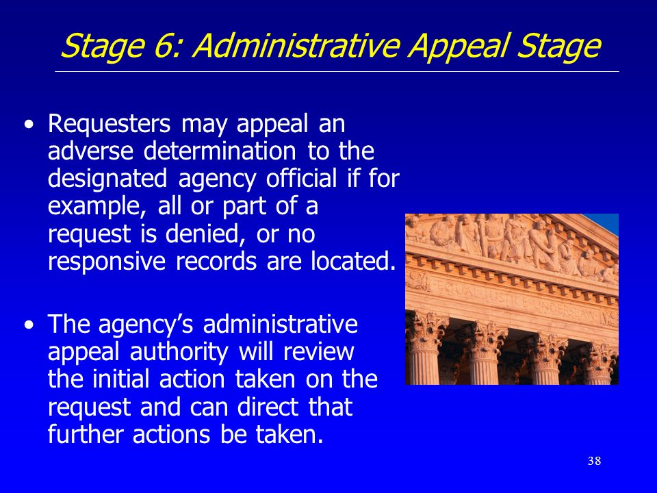 38 Stage 6: Administrative Appeal Stage Requesters may appeal an adverse determination to the designated agency official if for example, all or part o