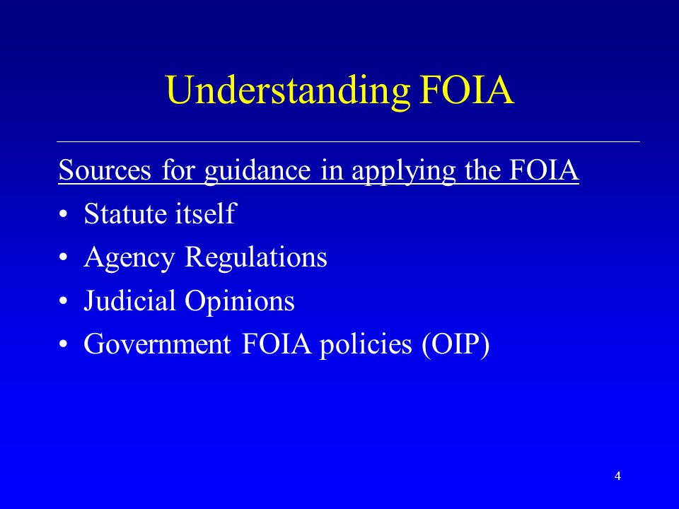 4 Understanding FOIA Sources for guidance in applying the FOIA Statute itself Agency Regulations Judicial Opinions Government FOIA policies (OIP)