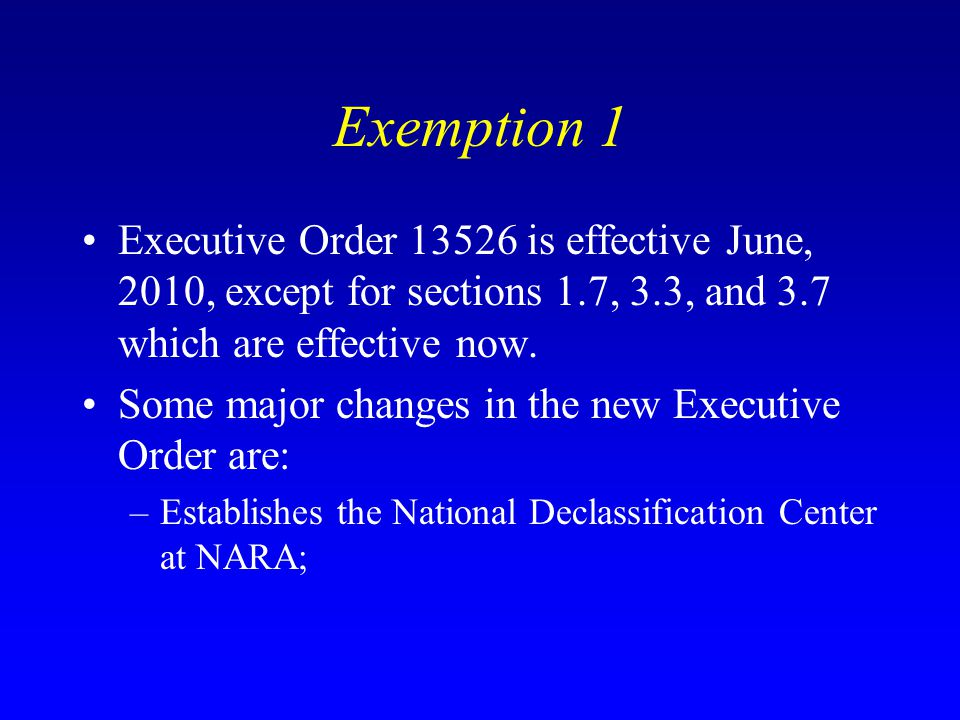 Exemption 1 Executive Order 13526 is effective June, 2010, except for sections 1.7, 3.3, and 3.7 which are effective now. Some major changes in the ne