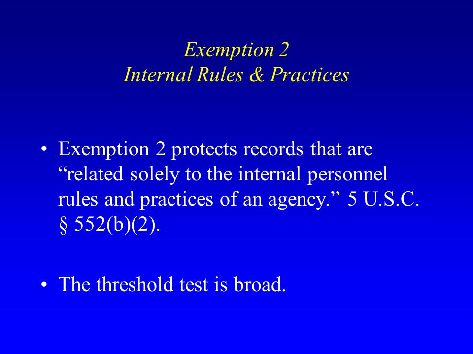 """Exemption 2 Internal Rules & Practices Exemption 2 protects records that are """"related solely to the internal personnel rules and practices of an agenc"""