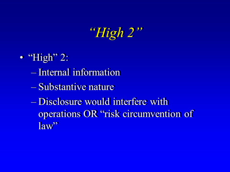 """""""High 2"""" """"High"""" 2: –Internal information –Substantive nature –Disclosure would interfere with operations OR """"risk circumvention of law"""" """"High"""" 2: –Int"""