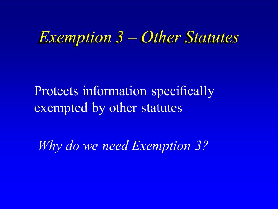 Exemption 3 – Other Statutes Protects information specifically exempted by other statutes Why do we need Exemption 3?