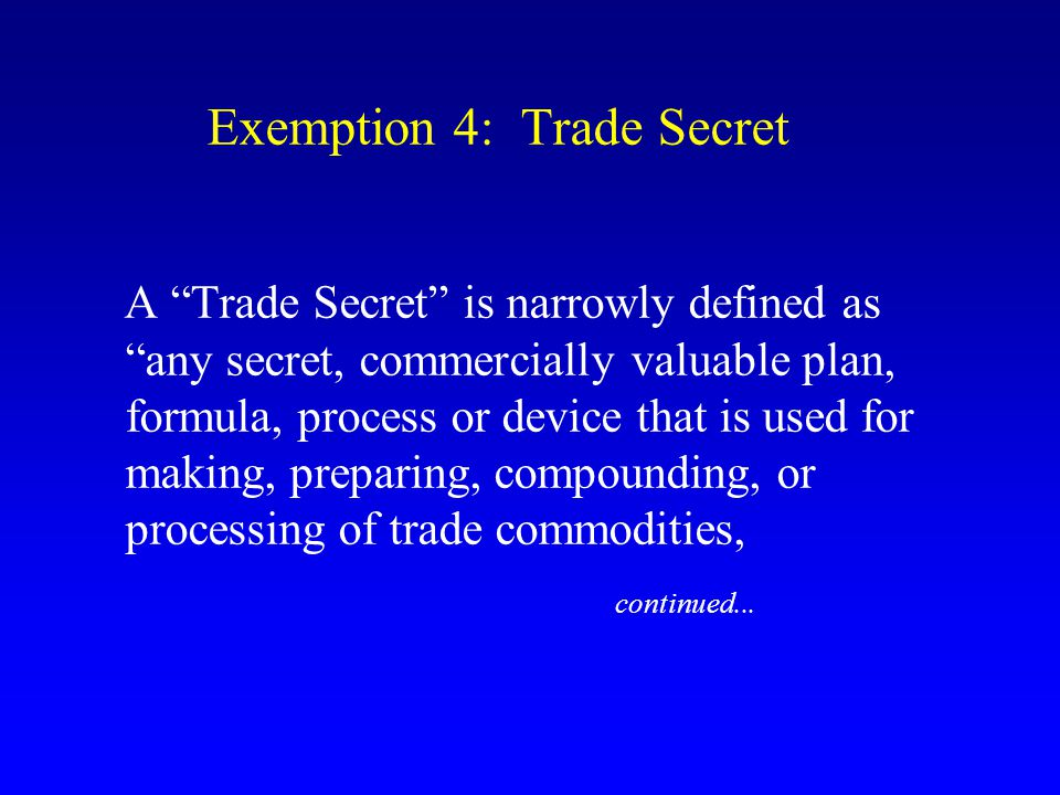 """Exemption 4: Trade Secret A """"Trade Secret"""" is narrowly defined as """"any secret, commercially valuable plan, formula, process or device that is used for"""
