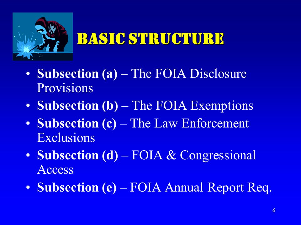 6 BASIC STRUCTURE Subsection (a) – The FOIA Disclosure Provisions Subsection (b) – The FOIA Exemptions Subsection (c) – The Law Enforcement Exclusions
