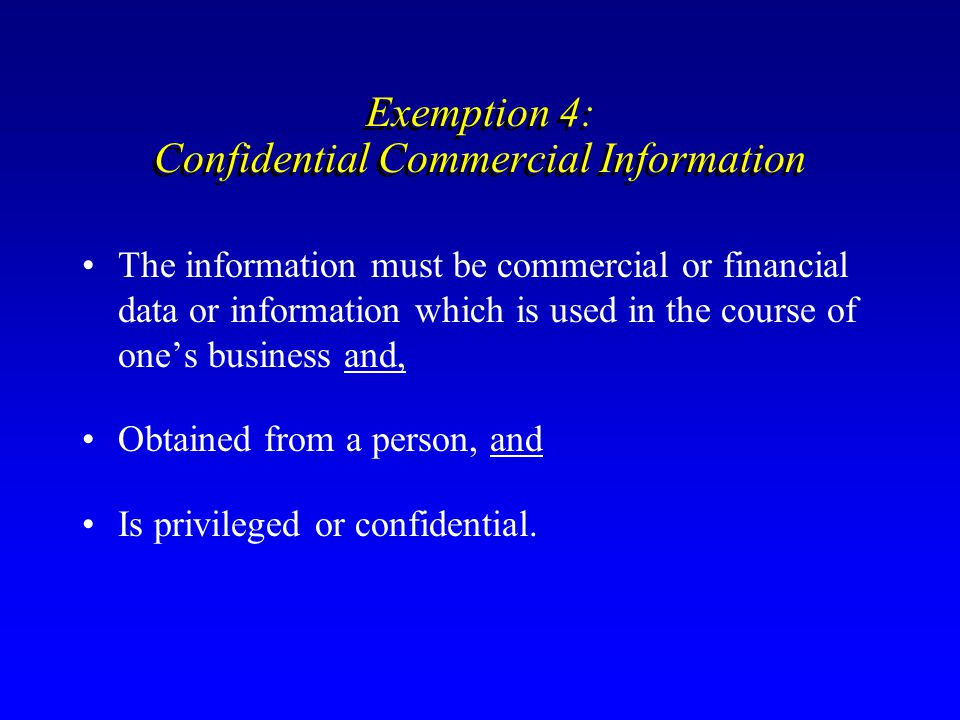 Exemption 4: Confidential Commercial Information The information must be commercial or financial data or information which is used in the course of on