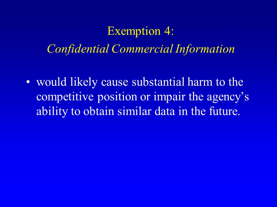 Exemption 4: Confidential Commercial Information would likely cause substantial harm to the competitive position or impair the agency's ability to obt