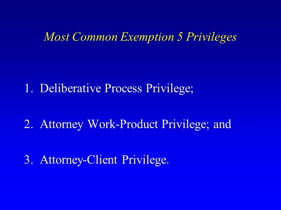 Most Common Exemption 5 Privileges 1. Deliberative Process Privilege; 2. Attorney Work-Product Privilege; and 3. Attorney-Client Privilege.
