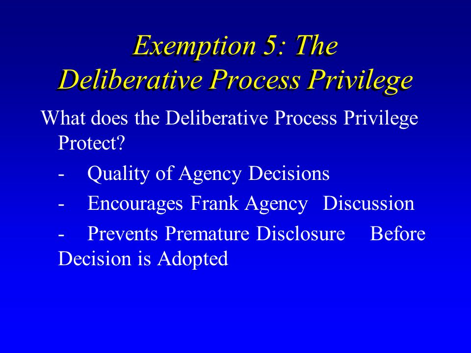 Exemption 5: The Deliberative Process Privilege What does the Deliberative Process Privilege Protect? -Quality of Agency Decisions -Encourages Frank A