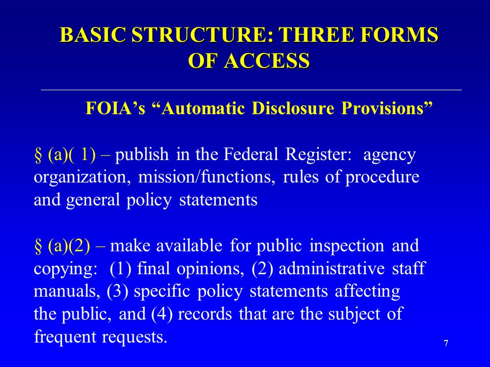 """7 BASIC STRUCTURE: THREE FORMS OF ACCESS FOIA's """"Automatic Disclosure Provisions"""" § (a)( 1) – publish in the Federal Register: agency organization, mi"""