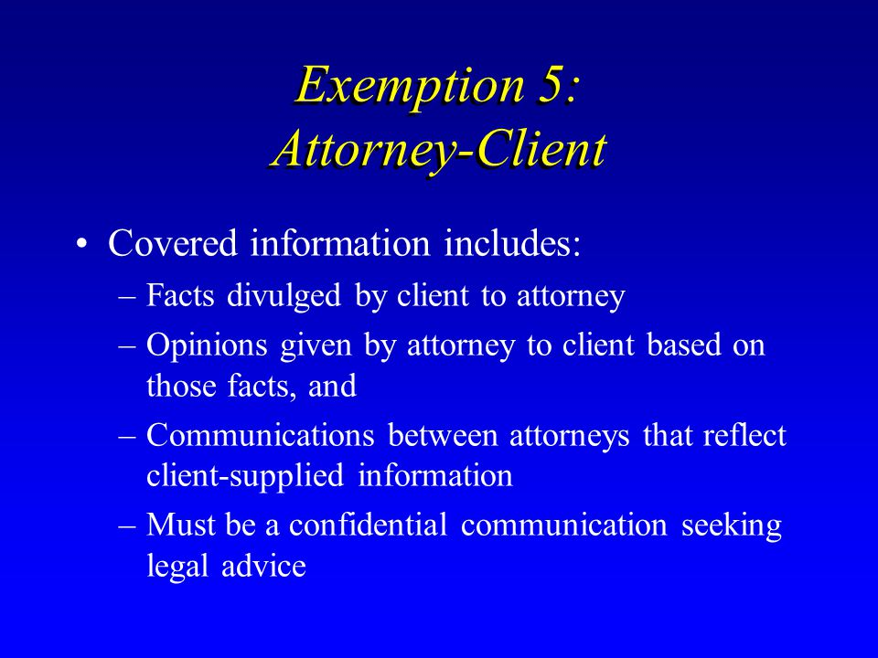 Exemption 5: Attorney-Client Covered information includes: –Facts divulged by client to attorney –Opinions given by attorney to client based on those