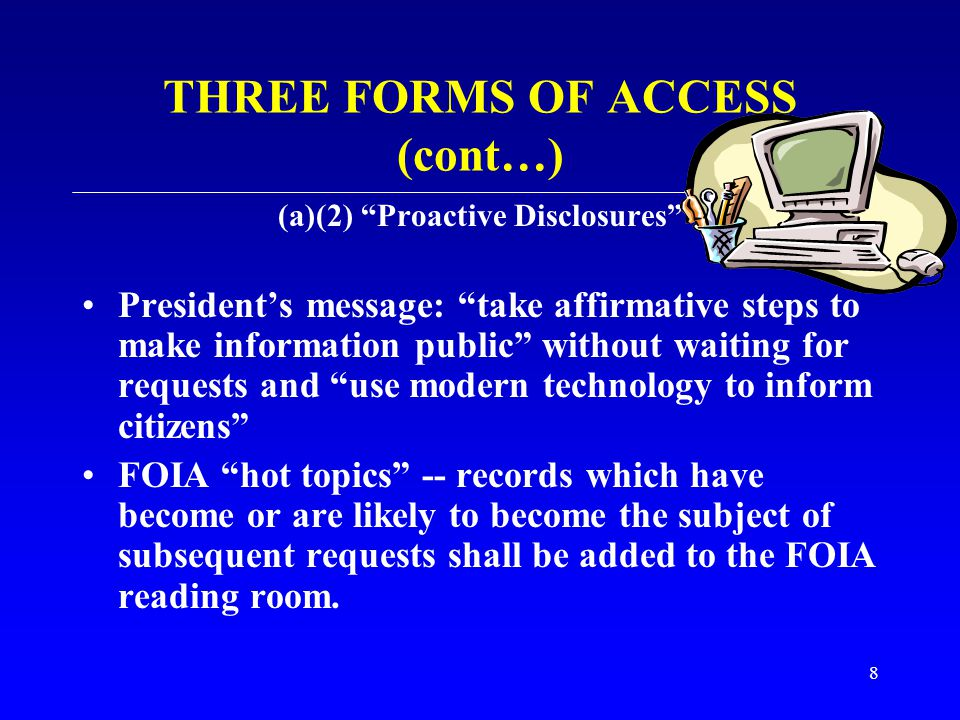 """8 THREE FORMS OF ACCESS (cont…) (a)(2) """"Proactive Disclosures"""" President's message: """"take affirmative steps to make information public"""" without waitin"""
