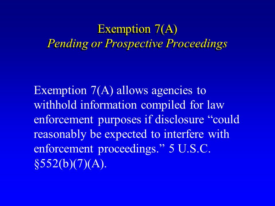 Exemption 7(A) Pending or Prospective Proceedings Exemption 7(A) allows agencies to withhold information compiled for law enforcement purposes if disc