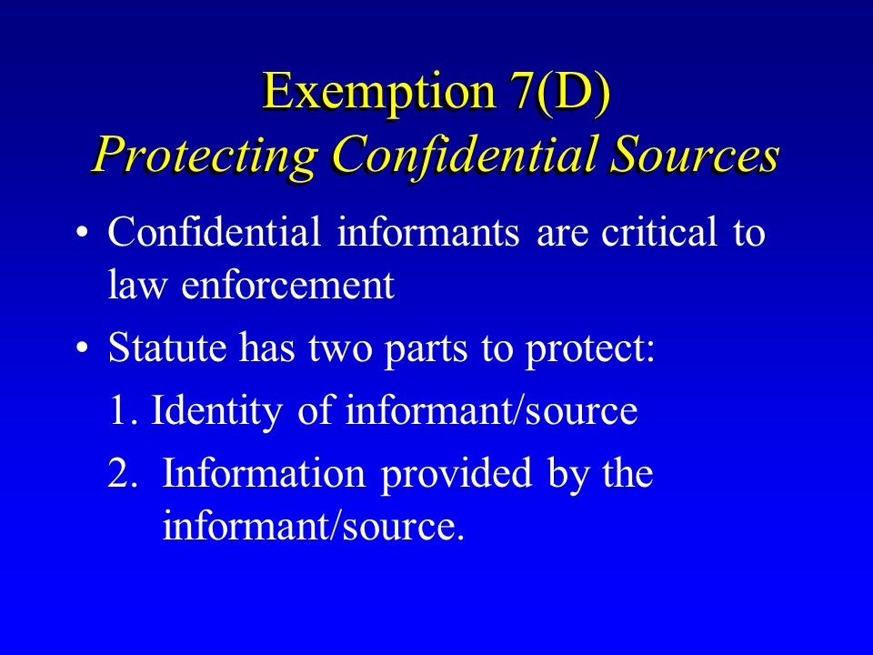 Exemption 7(D) Protecting Confidential Sources Confidential informants are critical to law enforcement Statute has two parts to protect: 1. Identity o