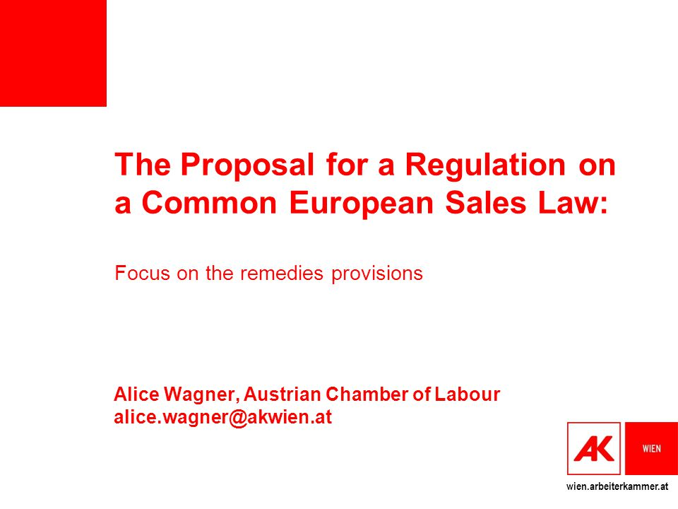 wien.arbeiterkammer.at The Proposal for a Regulation on a Common European Sales Law: Focus on the remedies provisions Alice Wagner, Austrian Chamber of Labour alice.wagner@akwien.at