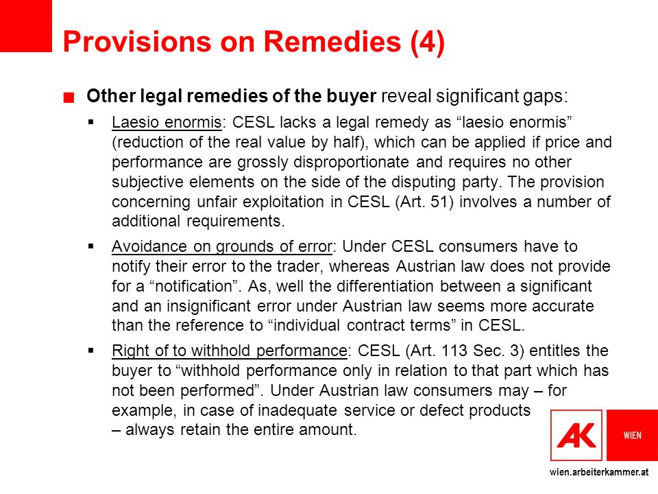 wien.arbeiterkammer.at Provisions on Remedies (4) Other legal remedies of the buyer reveal significant gaps:  Laesio enormis: CESL lacks a legal remedy as laesio enormis (reduction of the real value by half), which can be applied if price and performance are grossly disproportionate and requires no other subjective elements on the side of the disputing party.