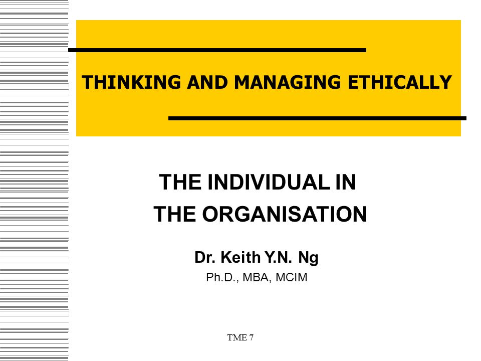 Dr. Keith Y.N. Ng Ph.D., MBA, MCIM THINKING AND MANAGING ETHICALLY THE INDIVIDUAL IN THE ORGANISATION TME 7