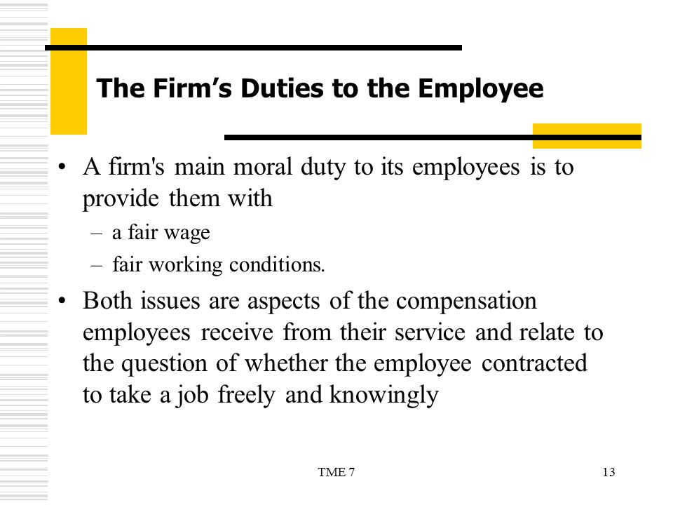13TME 7 The Firm's Duties to the Employee A firm's main moral duty to its employees is to provide them with –a fair wage –fair working conditions. Bot