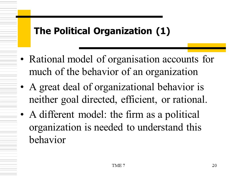 20TME 7 The Political Organization (1) Rational model of organisation accounts for much of the behavior of an organization A great deal of organizatio