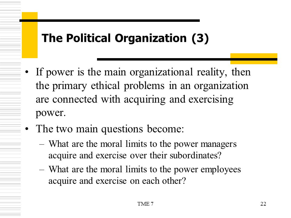 22TME 7 The Political Organization (3) If power is the main organizational reality, then the primary ethical problems in an organization are connected