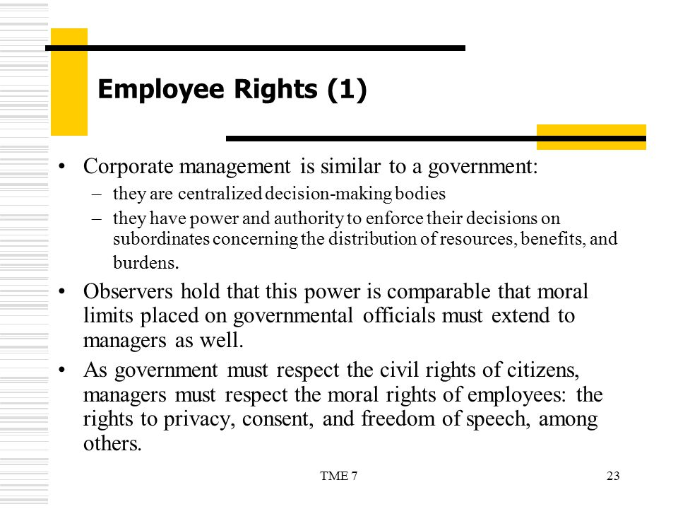 23TME 7 Employee Rights (1) Corporate management is similar to a government: –they are centralized decision-making bodies –they have power and authori