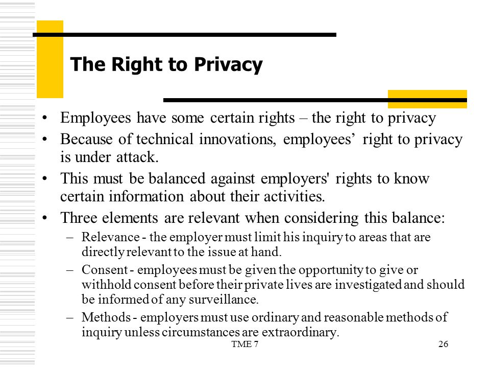 26TME 7 The Right to Privacy Employees have some certain rights – the right to privacy Because of technical innovations, employees' right to privacy i