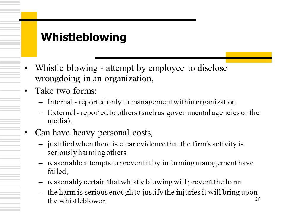 28 Whistleblowing Whistle blowing - attempt by employee to disclose wrongdoing in an organization, Take two forms: –Internal - reported only to manage