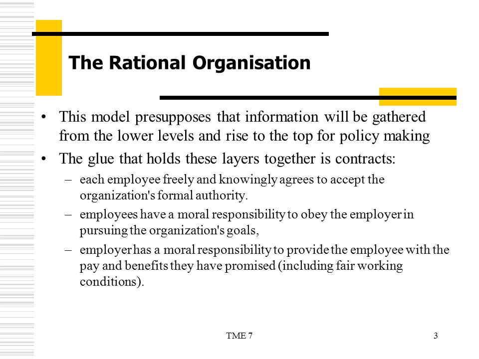 3TME 7 The Rational Organisation This model presupposes that information will be gathered from the lower levels and rise to the top for policy making
