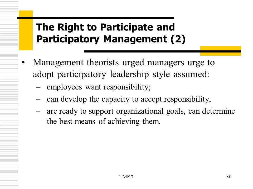 30TME 7 The Right to Participate and Participatory Management (2) Management theorists urged managers urge to adopt participatory leadership style ass