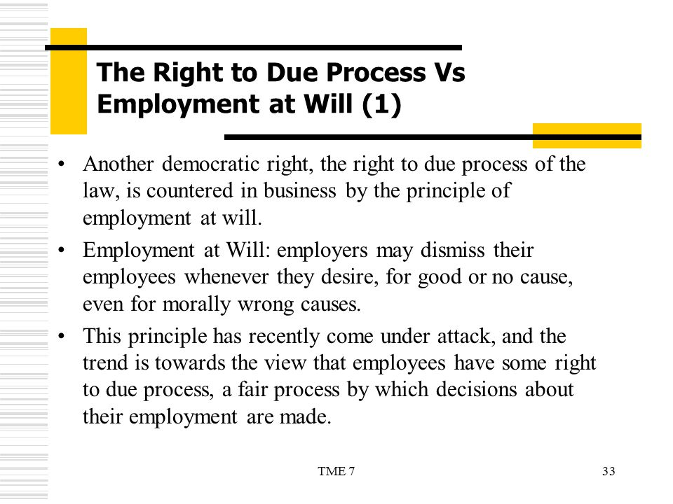 33TME 7 The Right to Due Process Vs Employment at Will (1) Another democratic right, the right to due process of the law, is countered in business by