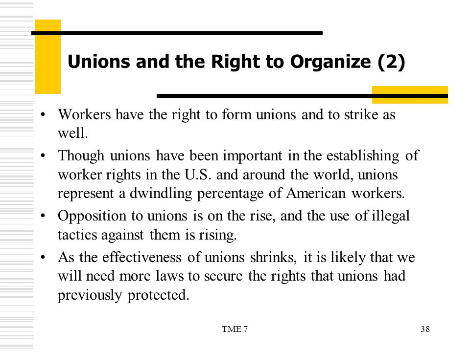 38TME 7 Unions and the Right to Organize (2) Workers have the right to form unions and to strike as well. Though unions have been important in the est