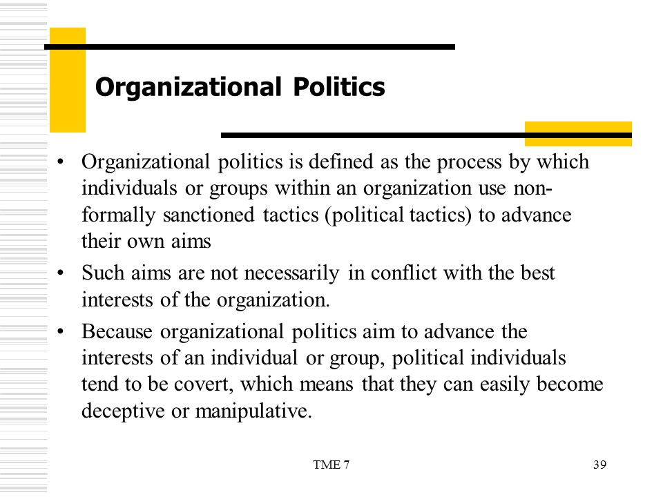 39TME 7 Organizational Politics Organizational politics is defined as the process by which individuals or groups within an organization use non- forma