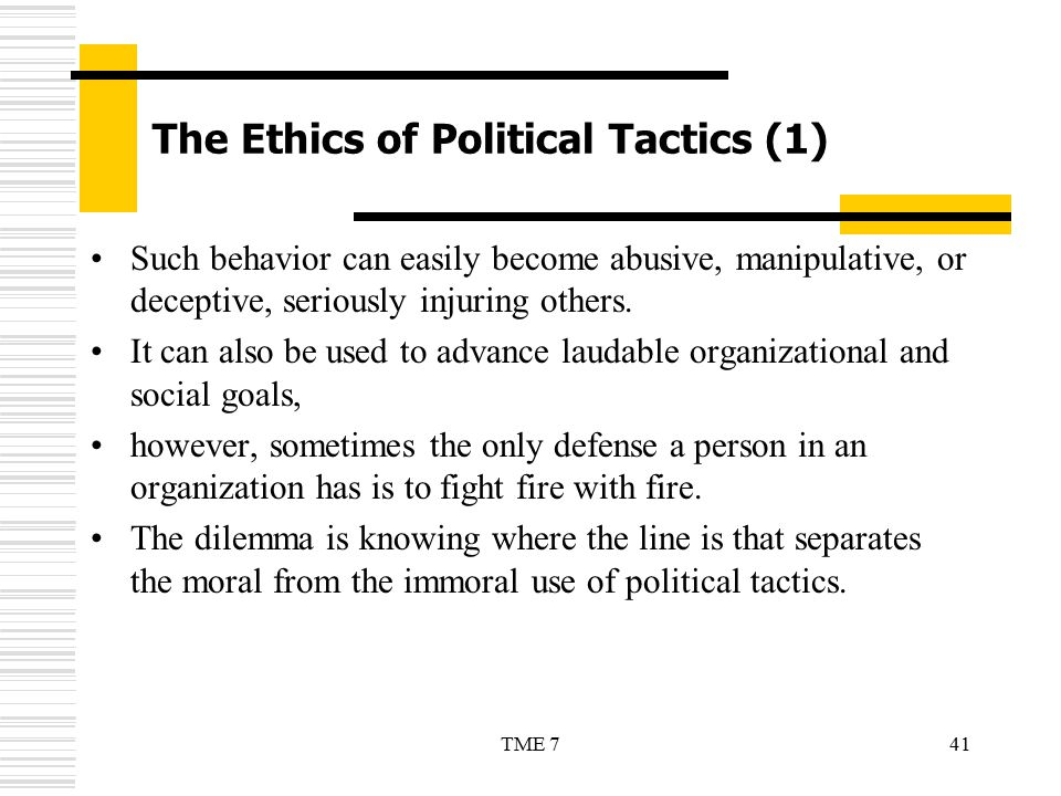 41TME 7 The Ethics of Political Tactics (1) Such behavior can easily become abusive, manipulative, or deceptive, seriously injuring others. It can als