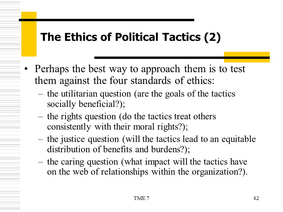 42TME 7 The Ethics of Political Tactics (2) Perhaps the best way to approach them is to test them against the four standards of ethics: –the utilitari
