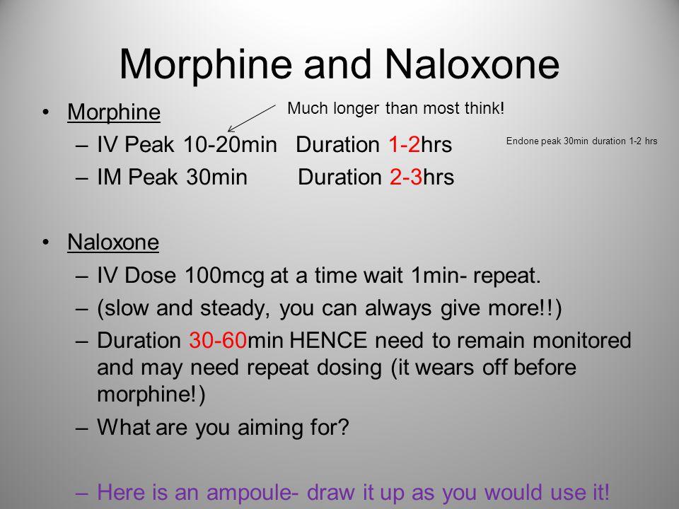 Morphine and Naloxone Morphine –IV Peak 10-20min Duration 1-2hrs –IM Peak 30min Duration 2-3hrs Naloxone –IV Dose 100mcg at a time wait 1min- repeat.