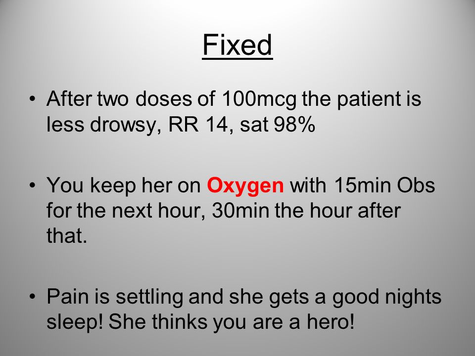Fixed After two doses of 100mcg the patient is less drowsy, RR 14, sat 98% You keep her on Oxygen with 15min Obs for the next hour, 30min the hour aft