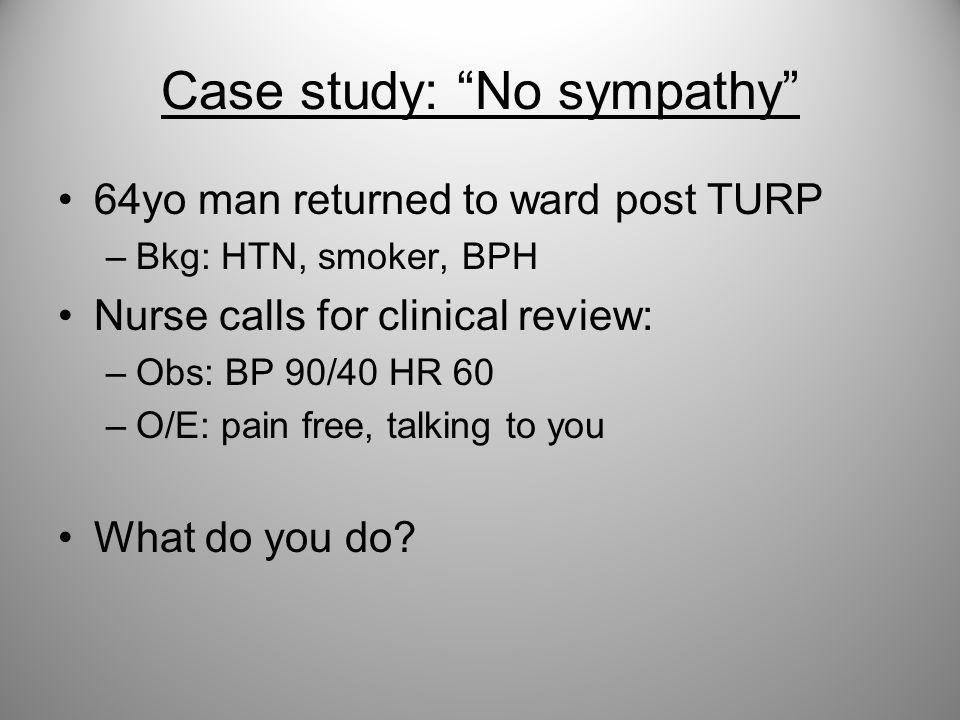 "Case study: ""No sympathy"" 64yo man returned to ward post TURP –Bkg: HTN, smoker, BPH Nurse calls for clinical review: –Obs: BP 90/40 HR 60 –O/E: pain"