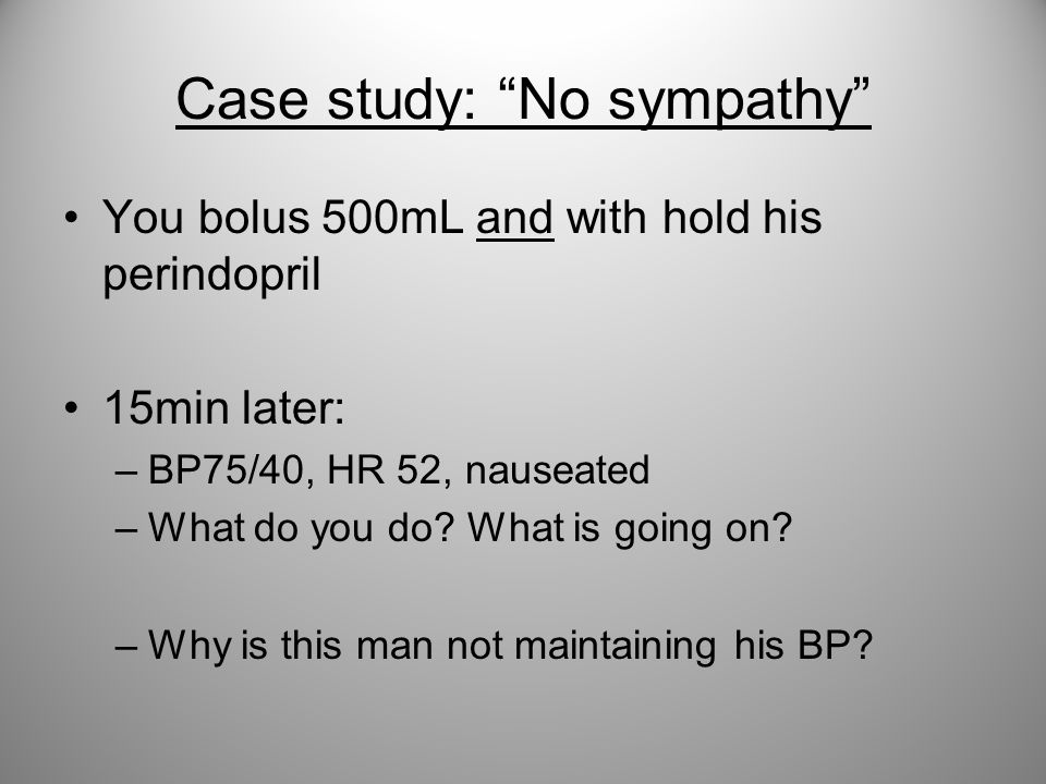 """Case study: """"No sympathy"""" You bolus 500mL and with hold his perindopril 15min later: –BP75/40, HR 52, nauseated –What do you do? What is going on? –Wh"""