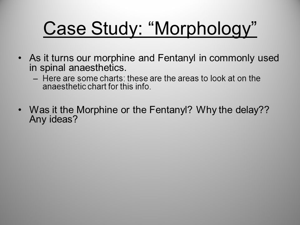 """Case Study: """"Morphology"""" As it turns our morphine and Fentanyl in commonly used in spinal anaesthetics. –Here are some charts: these are the areas to"""