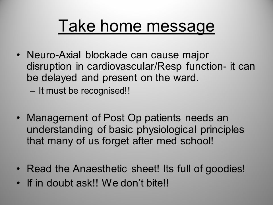 Take home message Neuro-Axial blockade can cause major disruption in cardiovascular/Resp function- it can be delayed and present on the ward. –It must