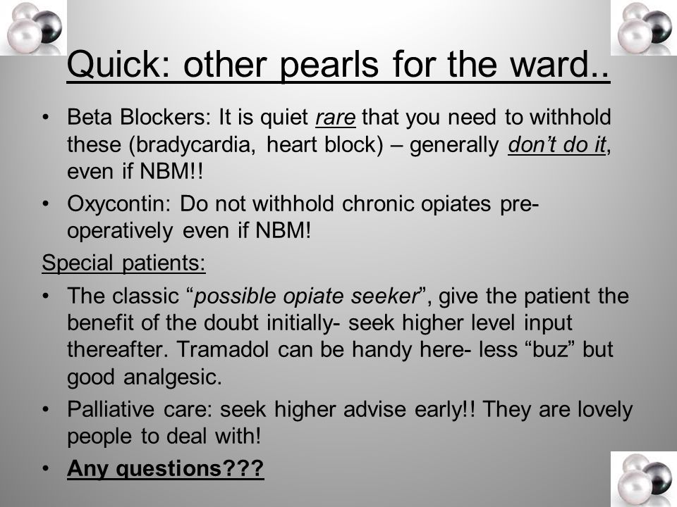Quick: other pearls for the ward.. Beta Blockers: It is quiet rare that you need to withhold these (bradycardia, heart block) – generally don't do it,