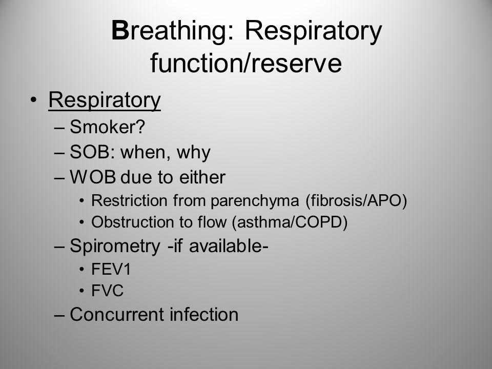 Breathing: Respiratory function/reserve Respiratory –Smoker? –SOB: when, why –WOB due to either Restriction from parenchyma (fibrosis/APO) Obstruction