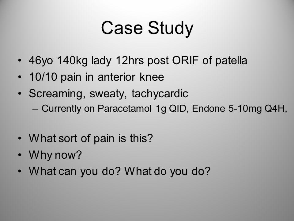 Case Study 46yo 140kg lady 12hrs post ORIF of patella 10/10 pain in anterior knee Screaming, sweaty, tachycardic –Currently on Paracetamol 1g QID, End
