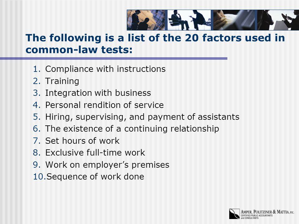 The following is a list of the 20 factors used in common-law tests: 1.Compliance with instructions 2.Training 3.Integration with business 4.Personal rendition of service 5.Hiring, supervising, and payment of assistants 6.The existence of a continuing relationship 7.Set hours of work 8.Exclusive full-time work 9.Work on employer's premises 10.Sequence of work done