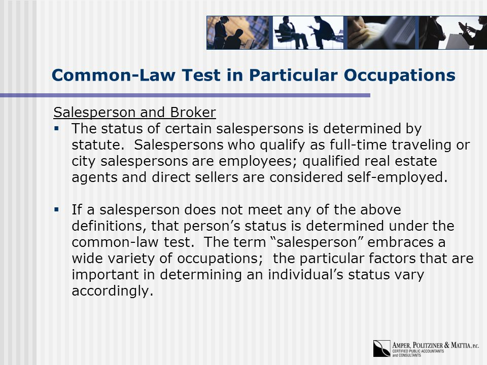 Common-Law Test in Particular Occupations Salesperson and Broker  The status of certain salespersons is determined by statute.