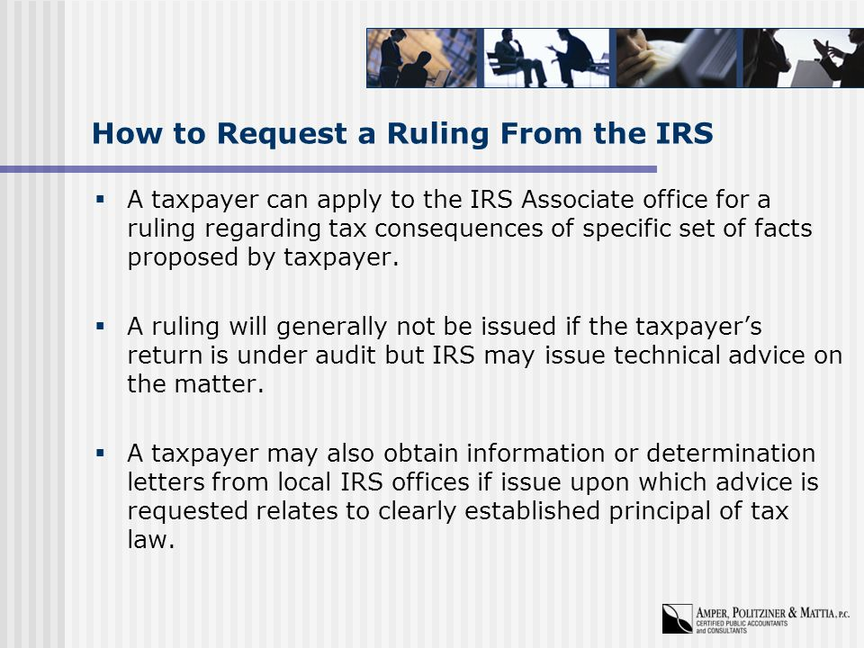 How to Request a Ruling From the IRS  A taxpayer can apply to the IRS Associate office for a ruling regarding tax consequences of specific set of facts proposed by taxpayer.