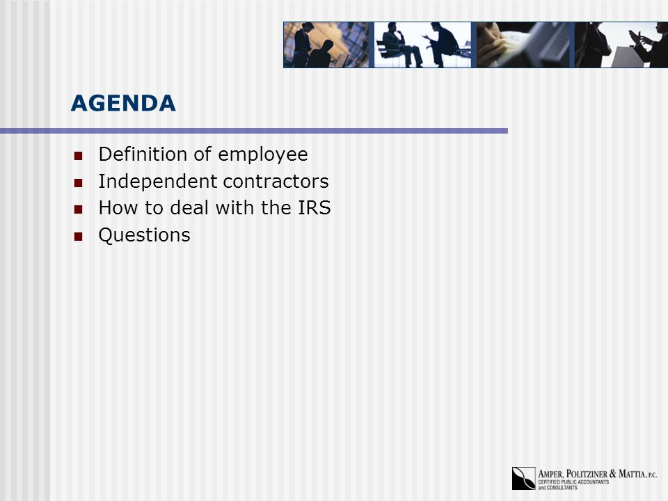 AGENDA Definition of employee Independent contractors How to deal with the IRS Questions