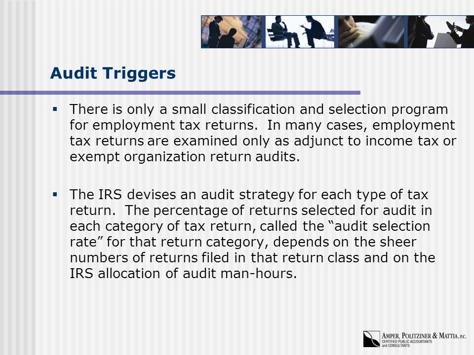 Audit Triggers  There is only a small classification and selection program for employment tax returns.